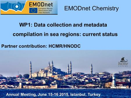 Annual Meeting, June 15-16 2015, Istanbul, Turkey EMODnet Chemistry Partner contribution: HCMR/HNODC WP1: Data collection and metadata compilation in sea.