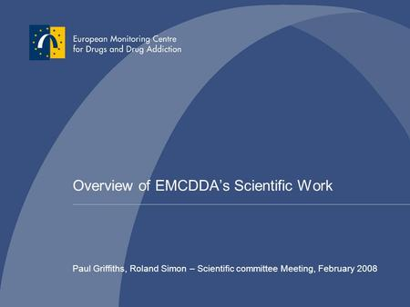 Overview of EMCDDA's Scientific Work Paul Griffiths, Roland Simon – Scientific committee Meeting, February 2008.