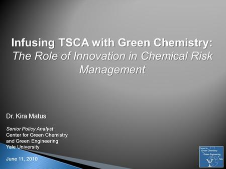 Infusing TSCA with Green Chemistry: The Role of Innovation in Chemical Risk Management Dr. Kira Matus Senior Policy Analyst Center for Green Chemistry.
