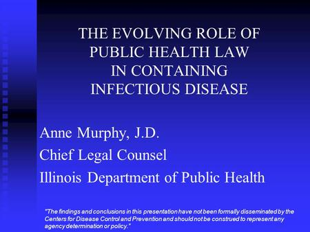 THE EVOLVING ROLE OF PUBLIC HEALTH LAW IN CONTAINING INFECTIOUS DISEASE Anne Murphy, J.D. Chief Legal Counsel Illinois Department of Public Health The.