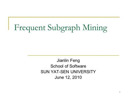 1 Frequent Subgraph Mining Jianlin Feng School of Software SUN YAT-SEN UNIVERSITY June 12, 2010.