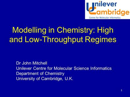 1 Modelling in Chemistry: High and Low-Throughput Regimes Dr John Mitchell Unilever Centre for Molecular Science Informatics Department of Chemistry University.