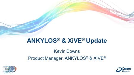 ANKYLOS ® & XiVE ® Update Kevin Downs Product Manager, ANKYLOS ® & XiVE ®