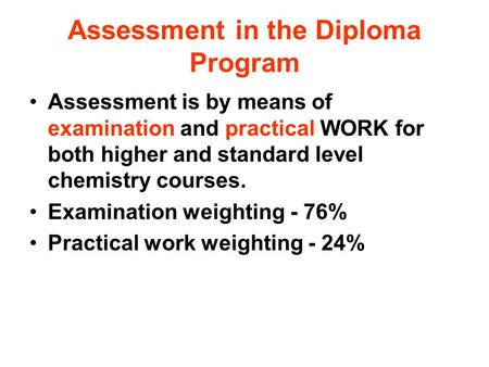 Assessment in the Diploma Program Assessment is by means of examination and practical WORK for both higher and standard level chemistry courses. Examination.