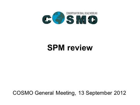SPM review COSMO General Meeting, 13 September 2012.