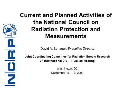 David A. Schauer, Executive Director Joint Coordinating Committee for Radiation Effects Research 7 th International U.S. – Russian Meeting Washington,