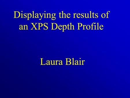 Displaying the results of an XPS Depth Profile Laura Blair.