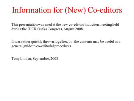 Information for (New) Co-editors This presentation was used at the new co-editors induction meeting held during the IUCR Osaka Congress, August 2008. It.