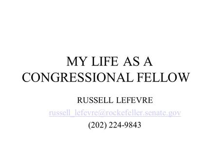 MY LIFE AS A CONGRESSIONAL FELLOW RUSSELL LEFEVRE (202) 224-9843.