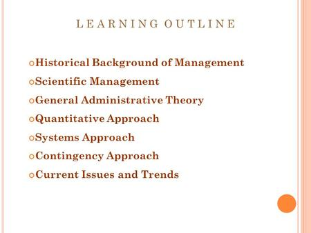 L E A R N I N G O U T L I N E Historical Background of Management Scientific Management General Administrative Theory Quantitative Approach Systems Approach.