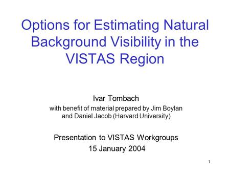1 Options for Estimating Natural Background Visibility in the VISTAS Region Ivar Tombach with benefit of material prepared by Jim Boylan and Daniel Jacob.