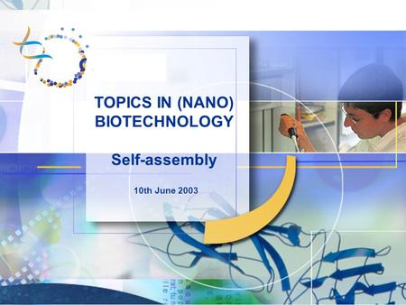 TOPICS IN (NANO) BIOTECHNOLOGY Self-assembly 10th June 2003.