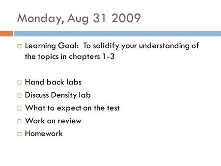 Monday, Aug 31 2009  Learning Goal: To solidify your understanding of the topics in chapters 1-3  Hand back labs  Discuss Density lab  What to expect.