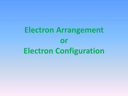 Electron Arrangement or Electron Configuration. Electron Arrangement/Configuration modern chemistry changed some of Bohr's ideas each energy level is.