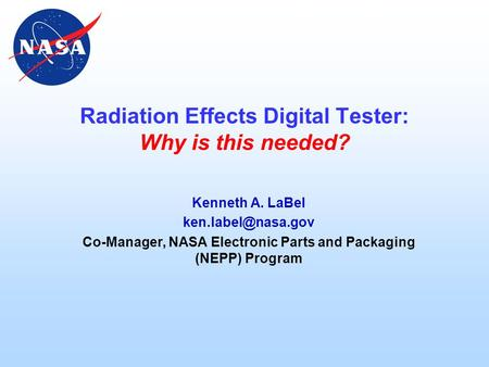 Radiation Effects Digital Tester: Why is this needed? Kenneth A. LaBel Co-Manager, NASA Electronic Parts and Packaging (NEPP) Program.