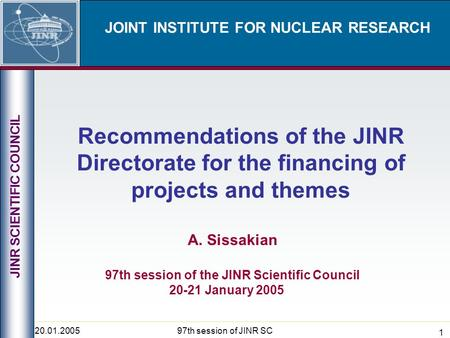 20.01.200597th session of JINR SC 1 JOINT INSTITUTE FOR NUCLEAR RESEARCH Recommendations of the JINR Directorate for the financing of projects and themes.