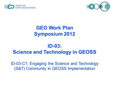 GEO Work Plan Symposium 2012 ID-03: Science and Technology in GEOSS ID-03-C1: Engaging the Science and Technology (S&T) Community in GEOSS Implementation.