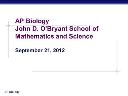 AP Biology AP Biology John D. O'Bryant School of Mathematics and Science September 21, 2012.