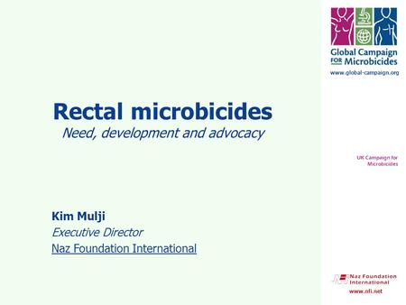 Www.global-campaign.org UK Campaign for Microbicides www.nfi.net Rectal microbicides Need, development and advocacy Kim Mulji Executive Director Naz Foundation.