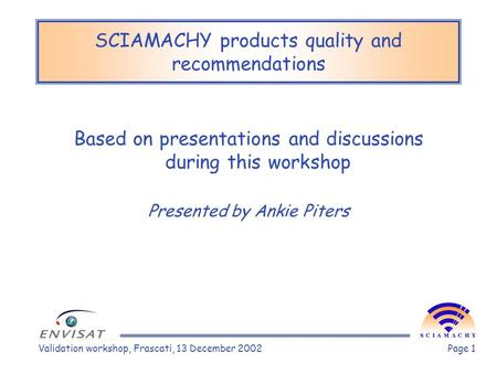 Validation workshop, Frascati, 13 December 2002Page 1 SCIAMACHY products quality and recommendations Based on presentations and discussions during this.