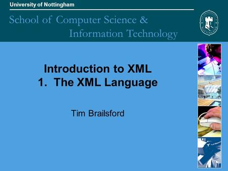 University of Nottingham School of Computer Science & Information Technology Introduction to XML 1. The XML Language Tim Brailsford.
