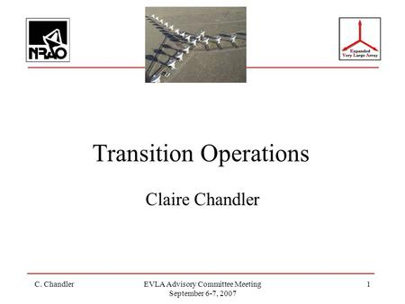 C. ChandlerEVLA Advisory Committee Meeting September 6-7, 2007 1 Transition Operations Claire Chandler.