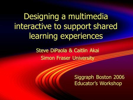 Designing a multimedia interactive to support shared learning experiences Steve DiPaola & Caitlin Akai Simon Fraser University Steve DiPaola & Caitlin.