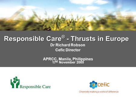 Chemistry making a world of difference Responsible Care ® - Thrusts in Europe Dr Richard Robson Cefic Director APRCC, Manila, Philippines 17 th November.