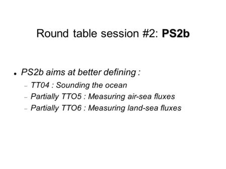 PS2b Round table session #2: PS2b PS2b aims at better defining :  TT04 : Sounding the ocean  Partially TTO5 : Measuring air-sea fluxes  Partially TTO6.
