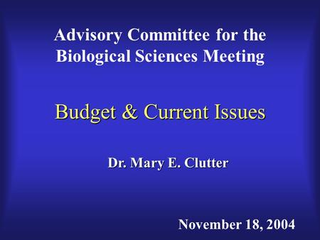 Budget & Current Issues Advisory Committee for the Biological Sciences Meeting Dr. Mary E. Clutter November 18, 2004.