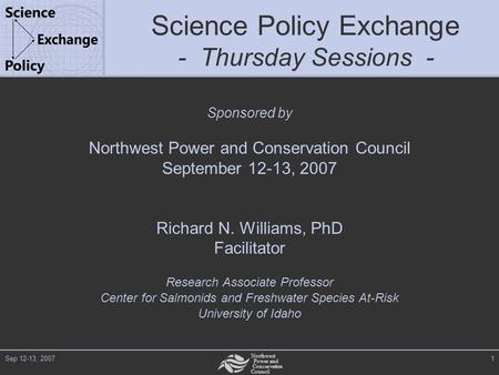 Northwest Power and Conservation Council Sep 12-13, 20071 Science Policy Exchange - Thursday Sessions - Sponsored by Northwest Power and Conservation Council.