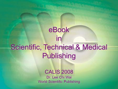 EBook in Scientific, Technical & Medical Publishing CALIS 2008 Dr. Lee Chi Wai World Scientific Publishing.