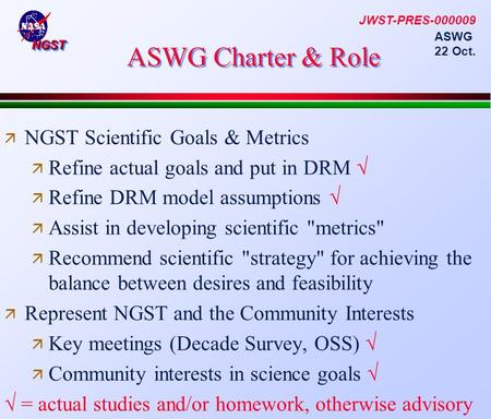 NGSTNGST ASWG 22 Oct. ASWG Charter & Role  NGST Scientific Goals & Metrics  Refine actual goals and put in DRM √  Refine DRM model assumptions √  Assist.