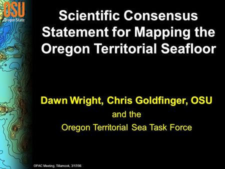 Scientific Consensus Statement for Mapping the Oregon Territorial Seafloor Dawn Wright, Chris Goldfinger, OSU and the Oregon Territorial Sea Task Force.