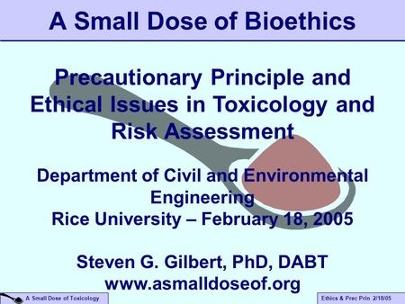 A Small Dose of ToxicologyEthics & Prec Prin 2/18/05 A Small Dose of Bioethics Precautionary Principle and Ethical Issues in Toxicology and Risk Assessment.