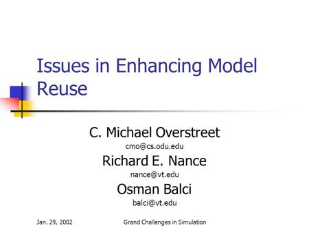 Jan. 29, 2002Grand Challenges in Simulation Issues in Enhancing Model Reuse C. Michael Overstreet Richard E. Nance Osman Balci.
