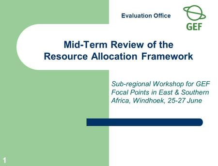 Evaluation Office 1 Mid-Term Review of the Resource Allocation Framework Sub-regional Workshop for GEF Focal Points in East & Southern Africa, Windhoek,