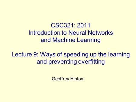 CSC321: 2011 Introduction to Neural Networks and Machine Learning Lecture 9: Ways of speeding up the learning and preventing overfitting Geoffrey Hinton.
