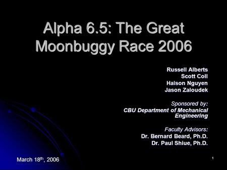 1 Alpha 6.5: The Great Moonbuggy Race 2006 Russell Alberts Scott Coll Haison Nguyen Jason Zaloudek Sponsored by: CBU Department of Mechanical Engineering.
