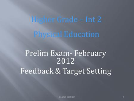 Exam Feedback1 Prelim Exam- February 2012 Feedback & Target Setting Higher Grade – Int 2 Physical Education.