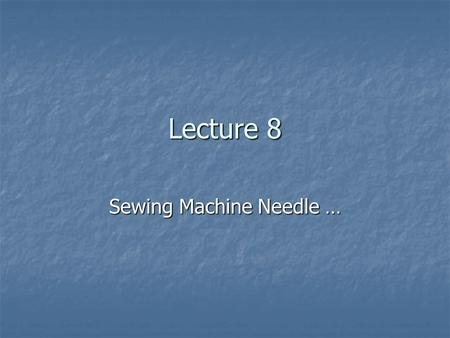 Lecture 8 Sewing Machine Needle …. Function … Needle is the necessary part of sewing machine. Needle is the necessary part of sewing machine. Without.