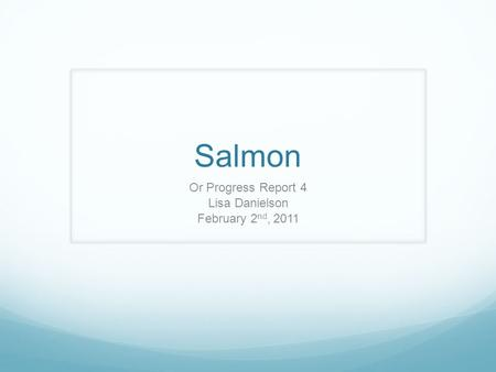 Salmon Or Progress Report 4 Lisa Danielson February 2 nd, 2011.