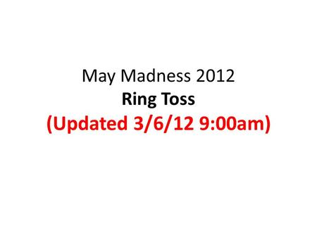 May Madness 2012 Ring Toss (Updated 3/6/12 9:00am)