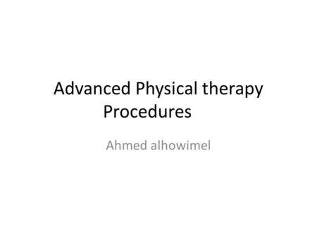 Advanced Physical therapy Procedures Ahmed alhowimel.