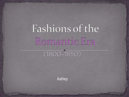 (1800-1850) Ashley. Queen Victoria, King William IV and George Iv had a lot of influence on fashion in the romantic era.