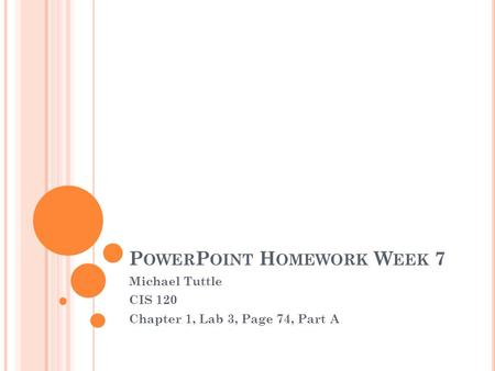P OWER P OINT H OMEWORK W EEK 7 Michael Tuttle CIS 120 Chapter 1, Lab 3, Page 74, Part A.
