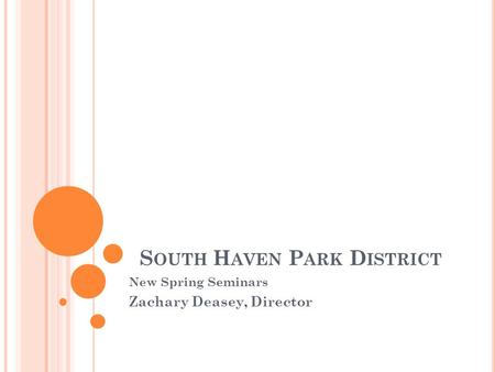 S OUTH H AVEN P ARK D ISTRICT New Spring Seminars Zachary Deasey, Director.