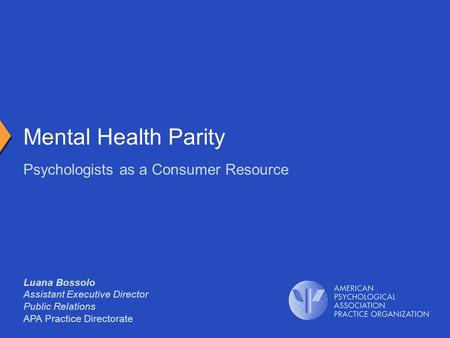 Luana Bossolo Assistant Executive Director Public Relations APA Practice Directorate Psychologists as a Consumer Resource Mental Health Parity.