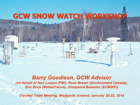 GCW SNOW WATCH WORKSHOP Barry Goodison, GCW Advisor (on behalf of Kari Luojus (FMI), Ross Brown (Environment Canada), Eric Brun (MeteoFrance), Gianpaolo.