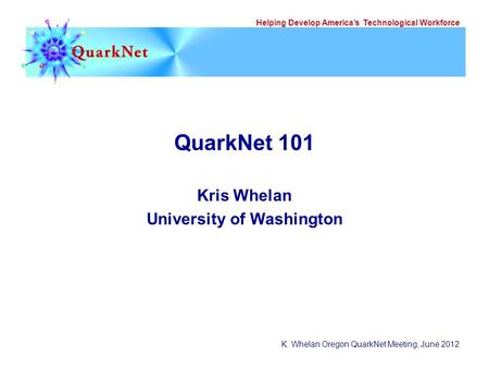 Helping Develop America's Technological Workforce K. Whelan Oregon QuarkNet Meeting, June 2012 QuarkNet 101 Kris Whelan University of Washington.